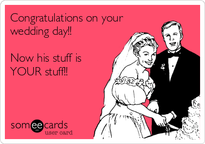 Congratulations on your wedding day!!   Now his stuff is YOUR stuff!!