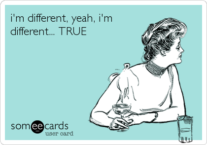 i'm different, yeah, i'm different... TRUE