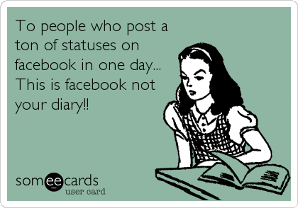 To people who post a ton of statuses on facebook in one day... This is facebook not your diary!!