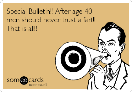 Special Bulletin!! After age 40 men should never trust a fart!! That is all!!