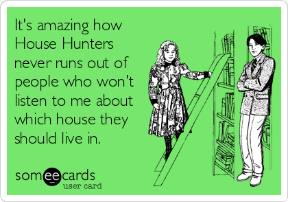 It's amazing how House Hunters never runs out of people who won't listen to me about which house they should live in.