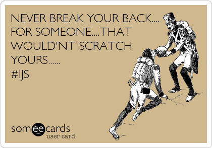NEVER BREAK YOUR BACK.... FOR SOMEONE....THAT WOULD'NT SCRATCH YOURS......                   #IJS