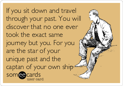 If you sit down and travel through your past. You will discover that no one ever took the exact same journey but you. For you are the star of your unique past and the captan of your own ship