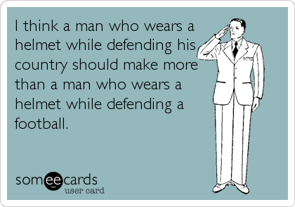 I think a man who wears a helmet while defending his country should make more than a man who wears a helmet while defending a football.