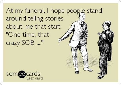 "At my funeral, I hope people stand around tellng stories about me that start ""One time, that crazy SOB......"""