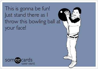 This is gonna be fun! Just stand there as I throw this bowling ball at your face!
