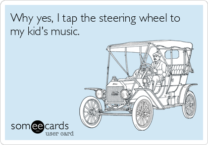 Why yes, I tap the steering wheel to my kid's music.