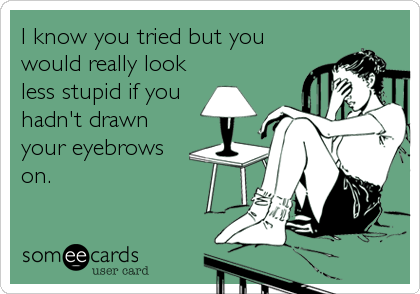 I know you tried but you would really look less stupid if you hadn't drawn your eyebrows on.