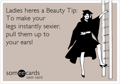 Ladies heres a Beauty Tip:    To make your legs instantly sexier,  pull them up to your ears!