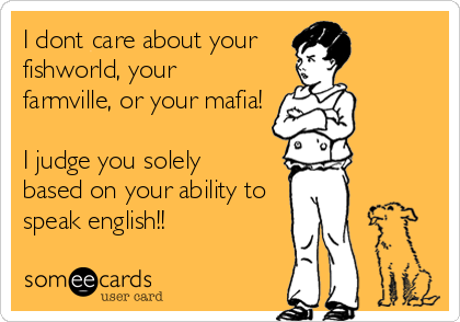 I dont care about your fishworld, your farmville, or your mafia!   I judge you solely based on your ability to speak english!!