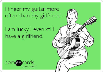 I finger my guitar more often than my girlfriend.  I am lucky I even still have a girlfriend.