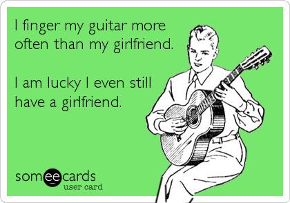 I Finger My Guitar More Often Than My Girlfriend I Am Lucky I Even Still