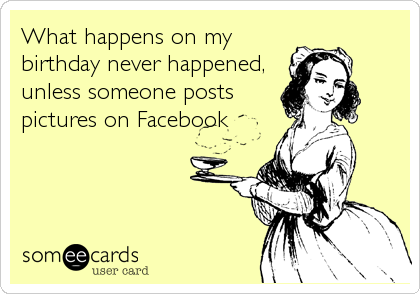 What happens on my birthday never happened, unless someone posts pictures on Facebook