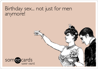 Birthday sex... not just for men anymore!