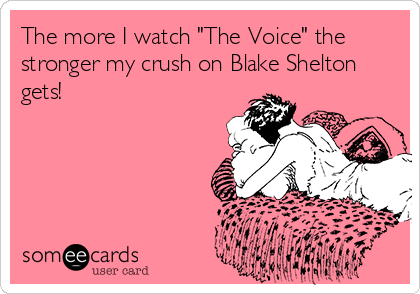 """The more I watch """"The Voice"""" the stronger my crush on Blake Shelton gets!"""