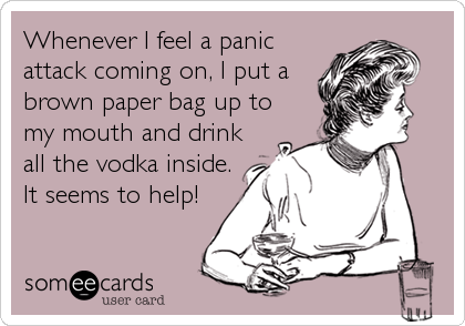 Whenever I feel a panic attack coming on, I put a brown paper bag up to my mouth and drink all the vodka inside. It seems to help!