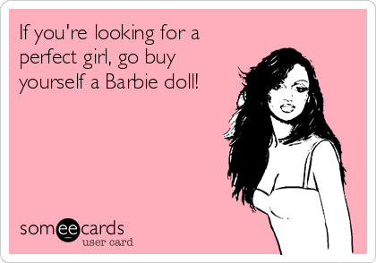 If you're looking for a perfect girl, go buy yourself a Barbie doll!