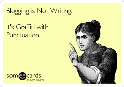 Blogging is Not Writing.  It's Graffiti with Punctuation.