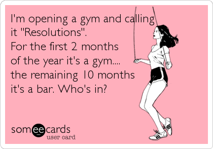"I'm opening a gym and calling  it ""Resolutions"".  For the first 2 months  of the year it's a gym.... the remaining 10 months it's a bar. Who's in?"