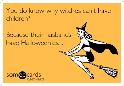 You do know why witches can't have children?   Because their husbands have Halloweenies....