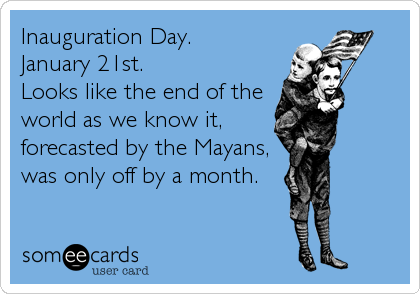 Inauguration Day. January 21st. Looks like the end of the world as we know it, forecasted by the Mayans, was only off by a month.