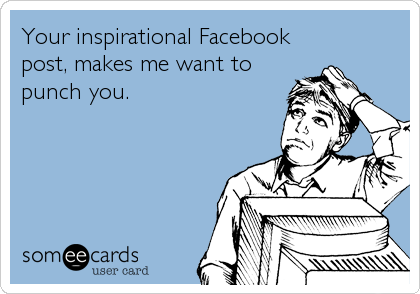 Your inspirational Facebook post, makes me want to punch you.