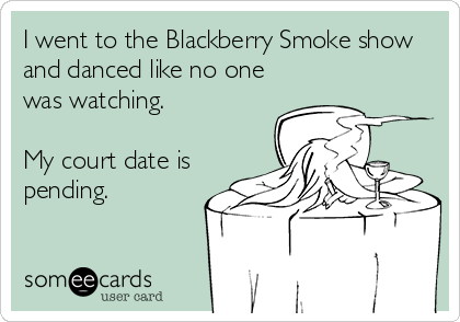 I went to the Blackberry Smoke show and danced like no one was watching.  My court date is pending.