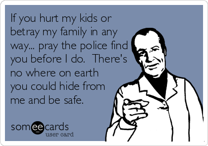 If you hurt my kids or betray my family in any way... pray the police find you before I do.  There's no where on earth you could hide from me and be safe.