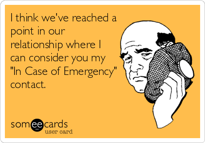 """I think we've reached a point in our relationship where I can consider you my  """"In Case of Emergency"""" contact."""