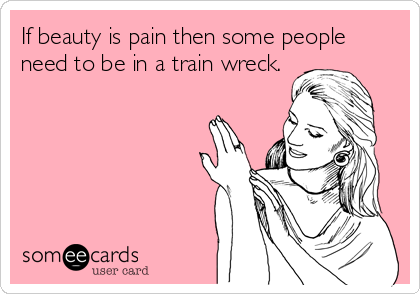 If beauty is pain then some people need to be in a train wreck.