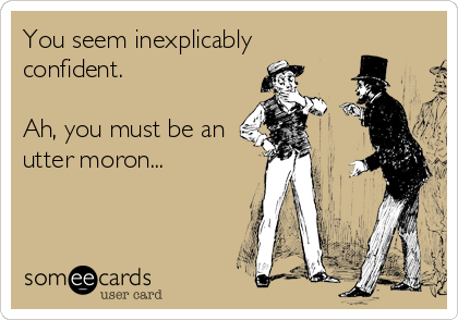 You seem inexplicably confident.  Ah, you must be an utter moron...