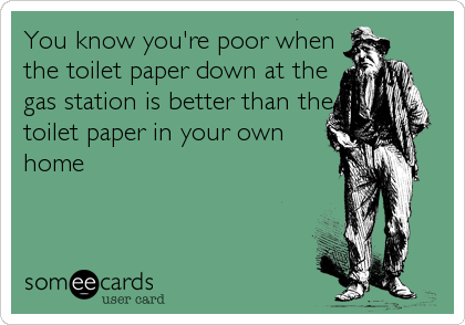 You know you're poor when the toilet paper down at the gas station is better than the toilet paper in your own home