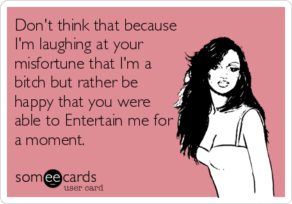 Don't think that because I'm laughing at your misfortune that I'm a bitch but rather be happy that you were able to Entertain me for a mo
