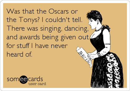 Was that the Oscars or the Tonys? I couldn't tell. There was singing, dancing, and awards being given out for stuff I have never heard of.