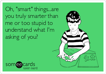 """Oh, """"smart"""" things...are you truly smarter than me or too stupid to understand what I'm asking of you?"""