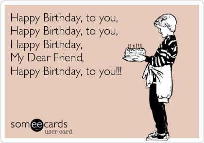 Happy Birthday, to you, Happy Birthday, to you, Happy Birthday,  My Dear Friend, Happy Birthday, to you!!!