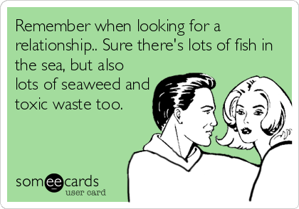Remember when looking for a relationship.. Sure there's lots of fish in the sea, but also lots of seaweed and toxic waste too.