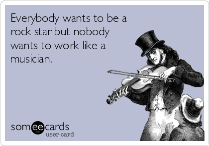 Everybody wants to be a rock star but nobody wants to work like a musician.