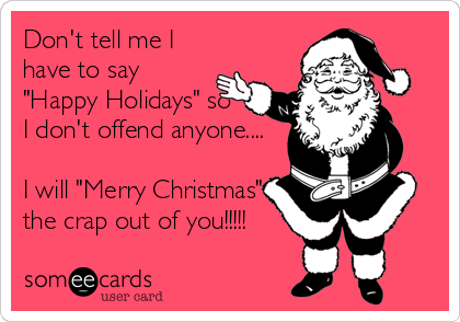 """Don't tell me I have to say """"Happy Holidays"""" so I don't offend anyone....  I will """"Merry Christmas"""" the crap out of you!!!!!"""
