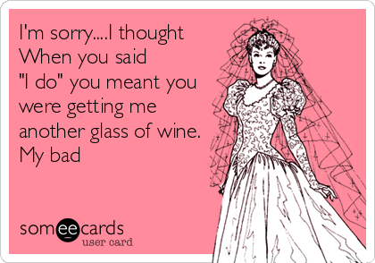 "I'm sorry....I thought When you said  ""I do"" you meant you were getting me another glass of wine. My bad"
