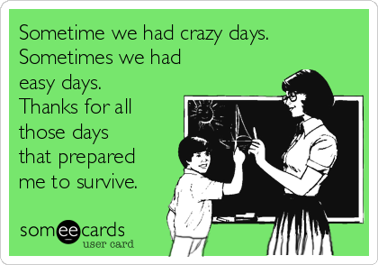 Sometime we had crazy days. Sometimes we had easy days.  Thanks for all those days that prepared me to survive.