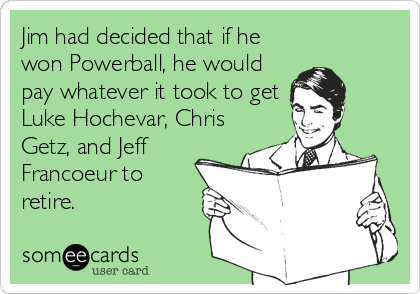 Jim had decided that if he won Powerball, he would pay whatever it took to get Luke Hochevar, Chris Getz, and Jeff Francoeur to retire.
