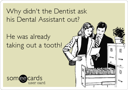 Why didn't the Dentist ask  his Dental Assistant out?  He was already taking out a tooth!