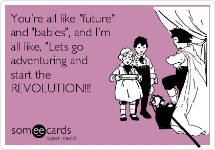 "You're all like ""future"" and ""babies"", and I'm all like, ""Lets go adventuring and start the REVOLUTION!!!"