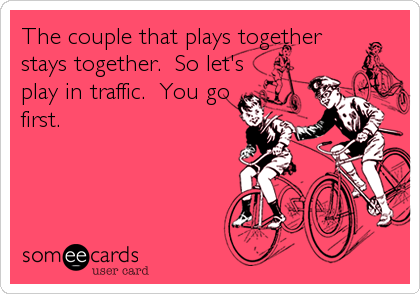 The couple that plays together stays together.  So let's play in traffic.  You go first.