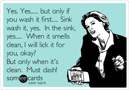 Yes. Yes...... but only if you wash it first..... Sink wash it, yes.  In the sink, yes.....  When it smells clean, I will lick it for you, okay? But only when it's clean.  Must dash!