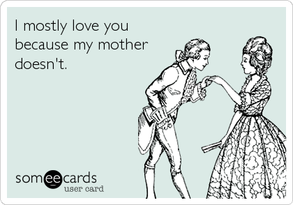 I mostly love you  because my mother doesn't.