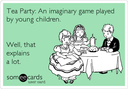 Tea Party: An imaginary game played by young children.   Well, that explains a lot.