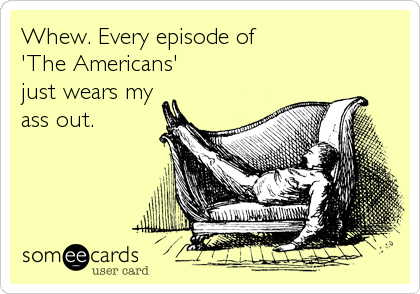 Whew. Every episode of 'The Americans' just wears my ass out.