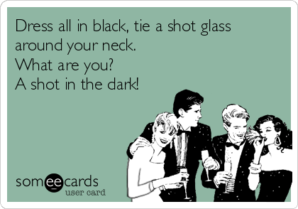 Dress all in black, tie a shot glass around your neck.  What are you?  A shot in the dark!